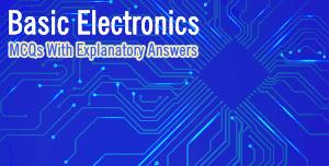 Basic Electronics (MCQs With Explanatory Answers)