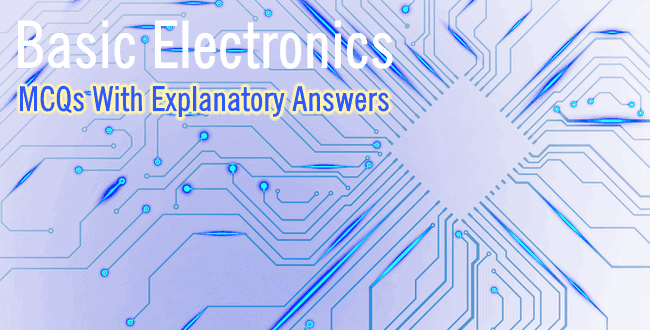 Basic Electronics Mcqs With Explanatory Answers