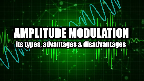 Amplitude Modulation And Its Types, Advantages & Disadvantages