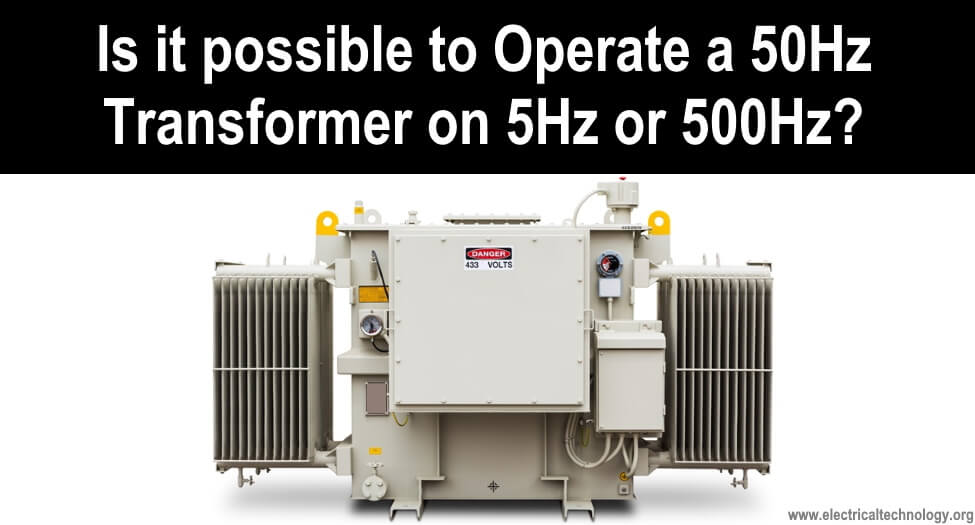 Is it possible to Operate a 50Hz Transformer on 5Hz or 500Hz Frequency